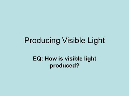 Producing Visible Light EQ: How is visible light produced?