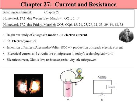 Chapter 27: Current and Resistance Reading assignment: Chapter 27 Homework 27.1, due Wednesday, March 4: OQ1, 5, 14 Homework 27.2, due Friday, March 6: