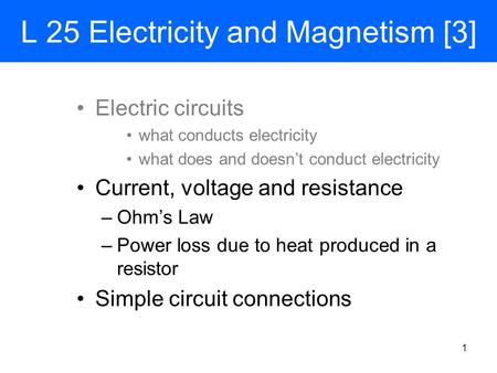 L 25 Electricity and Magnetism [3] Electric circuits what conducts electricity what does and doesn't conduct electricity Current, voltage and resistance.