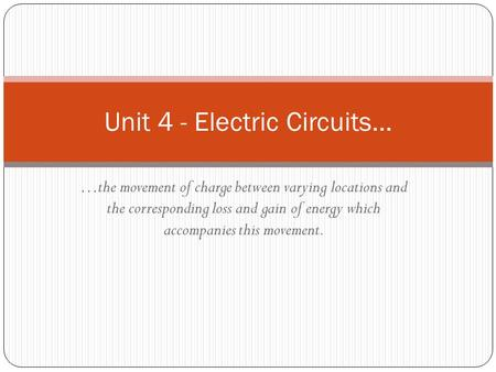 …the movement of charge between varying locations and the corresponding loss and gain of energy which accompanies this movement. Unit 4 - Electric Circuits…
