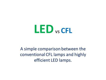 LED vs CFL A simple comparison between the conventional CFL lamps and highly efficient LED lamps.