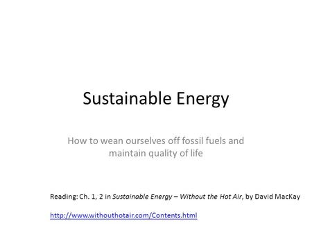 Sustainable Energy How to wean ourselves off fossil fuels and maintain quality of life Reading: Ch. 1, 2 in Sustainable Energy – Without the Hot Air, by.