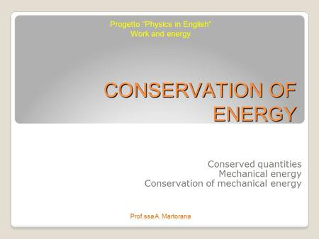 "CONSERVATION OF ENERGY Conserved quantities Mechanical energy Conservation of mechanical energy Progetto ""Physics in English"" Work and energy Prof.ssa."