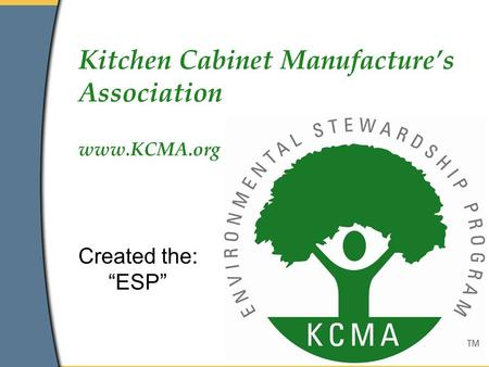 "Kitchen Cabinet Manufacture's Association www.KCMA.org Created the: ""ESP"""