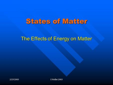 2/25/2003J.Noller 2003 States of Matter The Effects of Energy on Matter.