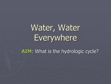 Water, Water Everywhere AIM: What is the hydrologic cycle?