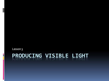 Lesson 3. Producing Visible Light  The most important natural source of light on Earth is the Sun. There are, however, other natural sources of light,