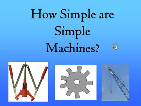 How Simple are Simple Machines? -Machines helps us lessen the amount of effort or work we use, and also to increase our ability to lift or move objects.