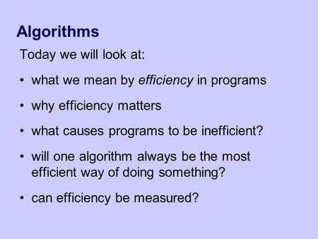 Algorithms Today we will look at: what we mean by efficiency in programs why efficiency matters what causes programs to be inefficient? will one algorithm.