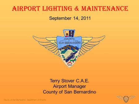 County of San Bernardino, Department of Airports AIRPORT LIGHTING & MAINTENANCE September 14, 2011 Terry Stover C.A.E. Airport Manager County of San Bernardino.