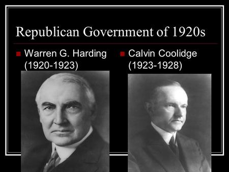 Republican Government of 1920s Warren G. Harding (1920-1923) Calvin Coolidge (1923-1928)
