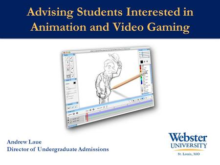 Advising Students Interested in Animation and Video Gaming St. Louis, MO Andrew Laue Director of Undergraduate Admissions.