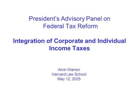President's Advisory Panel on Federal Tax Reform Integration of Corporate and Individual Income Taxes Alvin Warren Harvard Law School May 12, 2005.