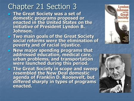 Chapter 21 Section 3 The Great Society was a set of domestic programs proposed or enacted in the United States on the initiative of President Lyndon B.