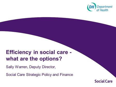 Efficiency in social care - what are the options? Sally Warren, Deputy Director, Social Care Strategic Policy and Finance.
