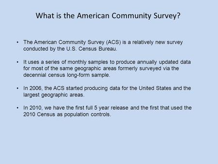 The American Community Survey (ACS) is a relatively new survey conducted by the U.S. Census Bureau. It uses a series of monthly samples to produce annually.