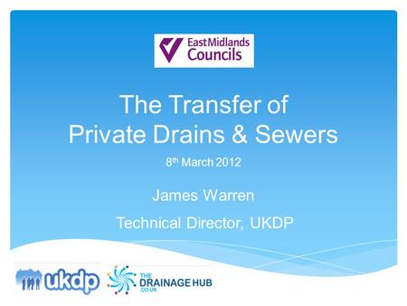 The Transfer of Private Drains & Sewers 8 th March 2012 James Warren Technical Director, UKDP.