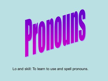 Lo and skill: To learn to use and spell pronouns..