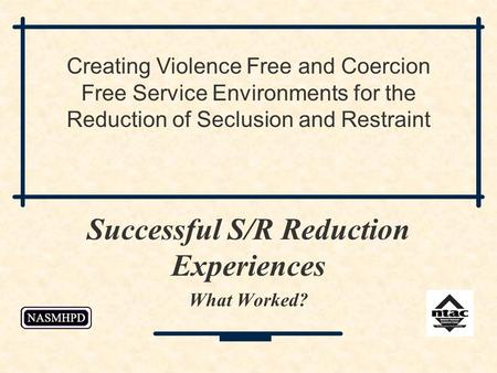 Successful S/R Reduction Experiences What Worked? Creating Violence Free and Coercion Free Service Environments for the Reduction of Seclusion and Restraint.