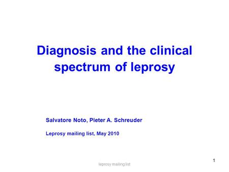 1 Diagnosis and the clinical spectrum of leprosy leprosy mailing list Salvatore Noto, Pieter A. Schreuder Leprosy mailing list, May 2010.
