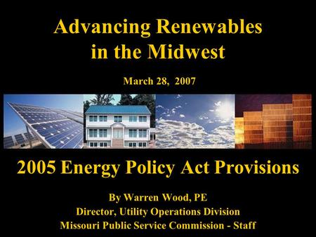 Advancing Renewables in the Midwest March 28, 2007 2005 Energy Policy Act Provisions By Warren Wood, PE Director, Utility Operations Division Missouri.