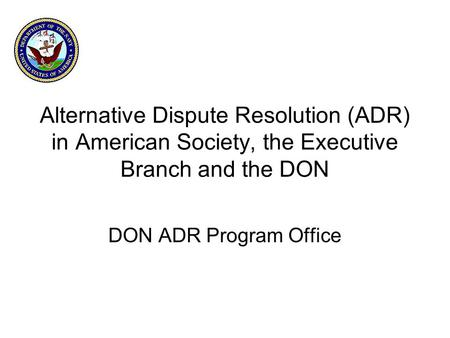 Alternative Dispute Resolution (ADR) in American Society, the Executive Branch and the DON DON ADR Program Office.