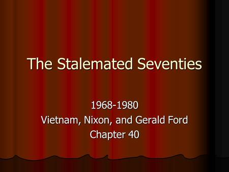 The Stalemated Seventies 1968-1980 Vietnam, Nixon, and Gerald Ford Chapter 40.