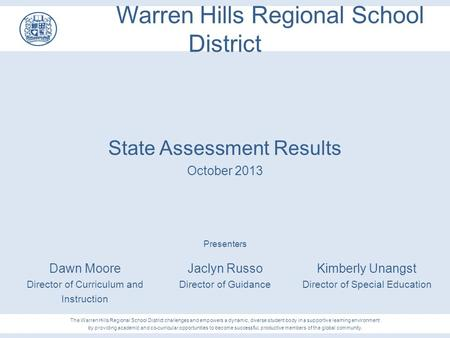 Warren Hills Regional School District State Assessment Results October 2013 Presenters Jaclyn Russo Director of Guidance Kimberly Unangst Director of Special.