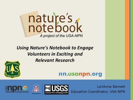 LoriAnne Barnett Education Coordinator, USA-NPN Using Nature's Notebook to Engage Volunteers in Exciting and Relevant Research.