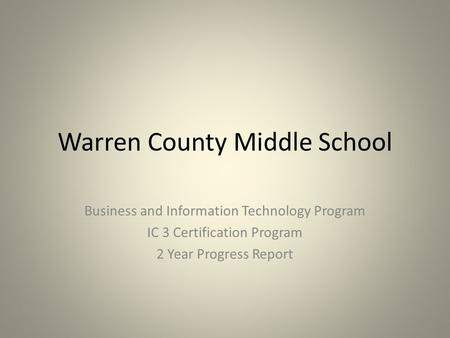 Warren County Middle School Business and Information Technology Program IC 3 Certification Program 2 Year Progress Report.