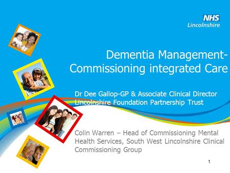 Dementia Management- Commissioning integrated Care Dr Dee Gallop-GP & Associate Clinical Director Lincolnshire Foundation Partnership Trust Colin Warren.