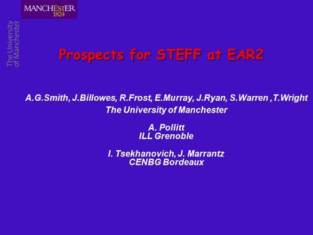 Prospects for STEFF at EAR2 A.G.Smith, J.Billowes, R.Frost, E.Murray, J.Ryan, S.Warren,T.Wright The University of Manchester A. Pollitt ILL Grenoble I.