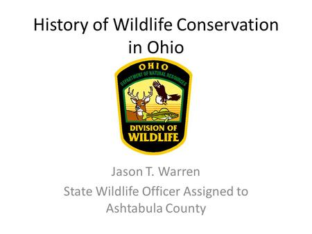 History of Wildlife Conservation in Ohio Jason T. Warren State Wildlife Officer Assigned to Ashtabula County.
