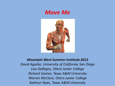 Move Me Mountain West Summer Institute 2013 David Aguilar, University of California San Diego Lisa Gallegos, Otero Junior College Richard Gomer, Texas.