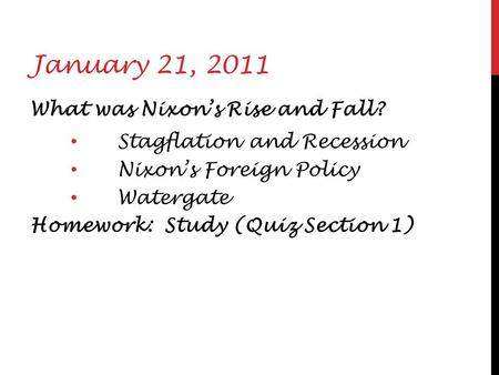 January 21, 2011 What was Nixon's Rise and Fall? Stagflation and Recession Nixon's Foreign Policy Watergate Homework: Study (Quiz Section 1)