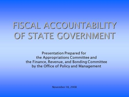 FISCAL ACCOUNTABILITY OF STATE GOVERNMENT Presentation Prepared for the Appropriations Committee and the Finance, Revenue, and Bonding Committee by the.