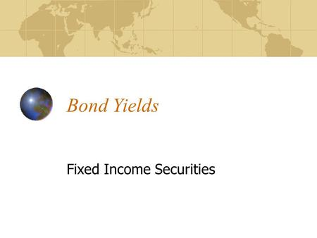 Bond Yields Fixed Income Securities. Outline Sources of Return for a Bond Investor Measures of Return/Yield Nominal Yield Current Yield Yield to Maturity.
