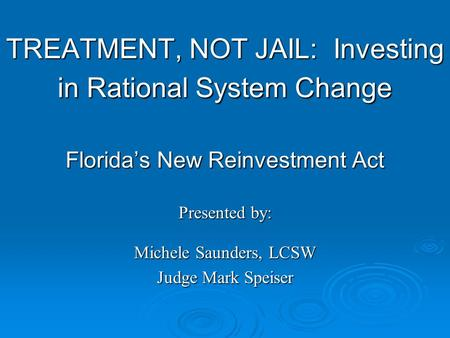 TREATMENT, NOT JAIL: Investing in Rational System Change Florida's New Reinvestment Act Presented by: Michele Saunders, LCSW Judge Mark Speiser.