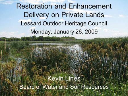 Restoration and Enhancement Delivery on Private Lands Lessard Outdoor Heritage Council Monday, January 26, 2009 Kevin Lines Board of Water and Soil Resources.