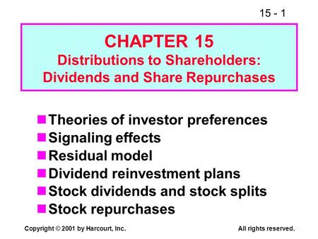 15 - 1 Copyright © 2001 by Harcourt, Inc.All rights reserved. CHAPTER 15 Distributions to Shareholders: Dividends and Share Repurchases Theories of investor.