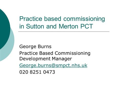 Practice based commissioning in Sutton and Merton PCT George Burns Practice Based Commissioning Development Manager 020 8251.
