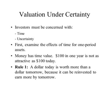 Valuation Under Certainty Investors must be concerned with: - Time - Uncertainty First, examine the effects of time for one-period assets. Money has time.