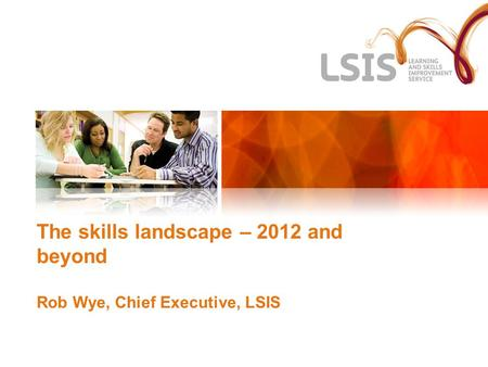 The skills landscape – 2012 and beyond Rob Wye, Chief Executive, LSIS.