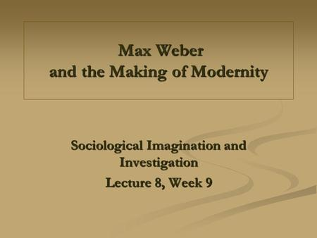 Max Weber and the Making of Modernity Max Weber and the Making of Modernity Sociological Imagination and Investigation Lecture 8, Week 9.