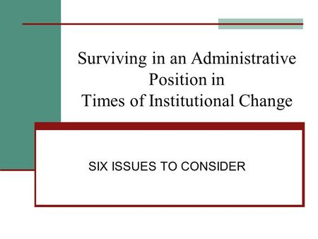 Surviving in an Administrative Position in Times of Institutional Change SIX ISSUES TO CONSIDER.