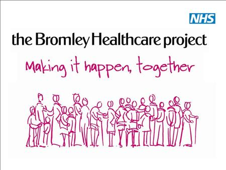 Bromley Healthcare. Our Objectives To Provide Community Healthcare To be seen as a provider of choice.
