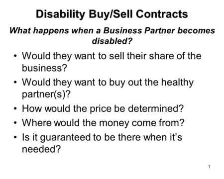 1 What happens when a Business Partner becomes disabled? Would they want to sell their share of the business? Would they want to buy out the healthy partner(s)?