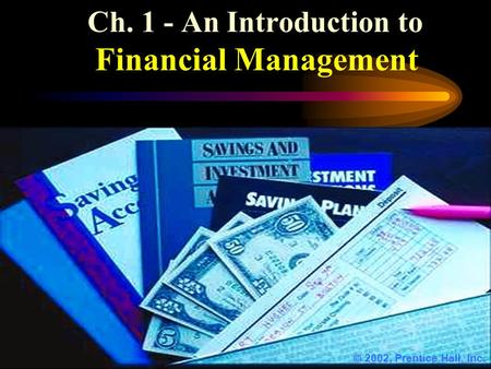 Ch. 1 - An Introduction to Financial Management  2002, Prentice Hall, Inc.