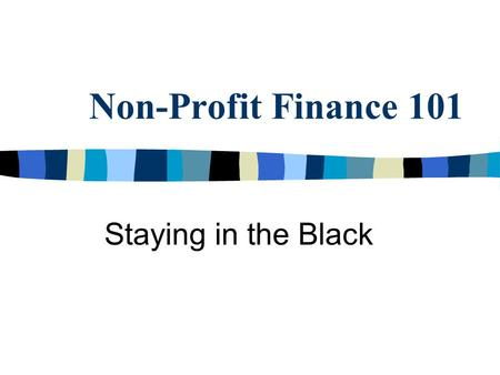 Non-Profit Finance 101 Staying in the Black. Special Considerations n In general, non-profit organizations may not: – Generate profit but may hold funds.