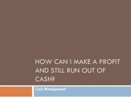 HOW CAN I MAKE A PROFIT AND STILL RUN OUT OF CASH? Cash Management.